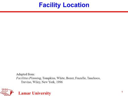 1 Lamar University Facility Location Adapted from: Facilities Planning, Tompkins, White, Bozer, Frazelle, Tanchoco, Trevino, Wiley, New York, 1996.