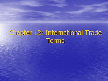 Chapter 12: International Trade Terms. 1.Introduction International trade terms should be clearly and reasonably stated in the contract so as to clarify.