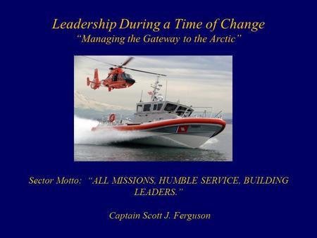 "Leadership During a Time of Change ""Managing the Gateway to the Arctic"" Sector Motto: ""ALL MISSIONS, HUMBLE SERVICE, BUILDING LEADERS."" Captain Scott J."