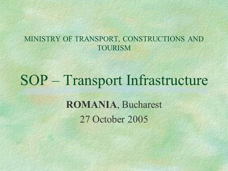 MINISTRY OF TRANSPORT, CONSTRUCTIONS AND TOURISM SOP – Transport Infrastructure ROMANIA, Bucharest 27 October 2005.