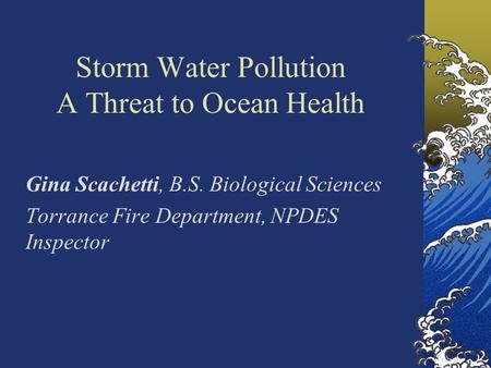 Storm <strong>Water</strong> <strong>Pollution</strong> A Threat to Ocean Health Gina Scachetti, B.S. Biological Sciences Torrance Fire Department, NPDES Inspector.