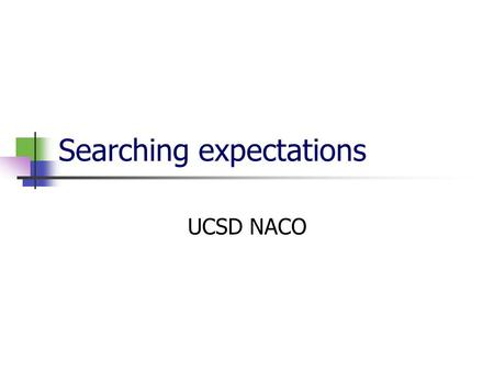 Searching expectations UCSD NACO. Purposes of searching - avoid multiple representations for the same entity records in an authority database headings.