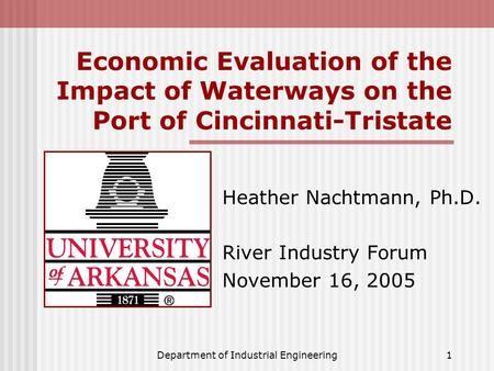 Department of Industrial Engineering1 Economic Evaluation of the Impact of Waterways on the Port of Cincinnati-Tristate Heather Nachtmann, Ph.D. River.