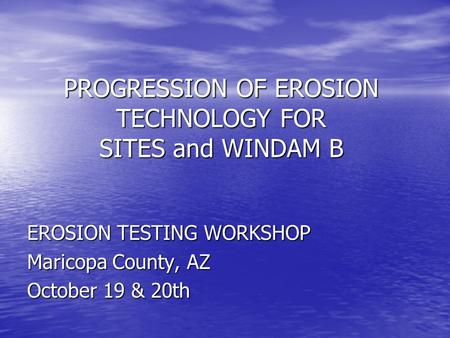 PROGRESSION OF EROSION TECHNOLOGY FOR SITES and WINDAM B EROSION TESTING WORKSHOP Maricopa County, AZ October 19 & 20th.