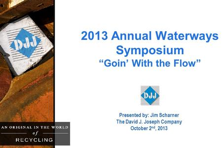 "2013 Annual Waterways Symposium ""Goin' With the Flow"" Presented by: Jim Scharner The David J. Joseph Company October 2 nd, 2013."