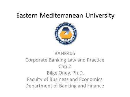 Eastern Mediterranean University BANK406 Corporate Banking Law and Practice Chp 2 Bilge Oney, Ph.D. Faculty of Business and Economics Department of Banking.
