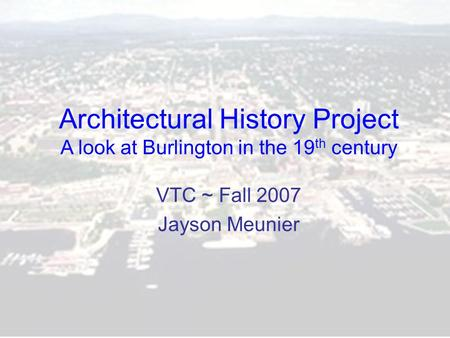 Architectural History Project A look at Burlington in the 19 th century VTC ~ Fall 2007 Jayson Meunier.