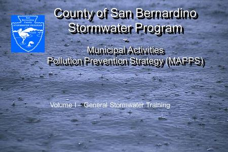 County of San Bernardino Stormwater Program ~ Municipal Activities Pollution Prevention Strategy (MAPPS) Volume I – General Stormwater Training.