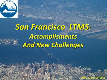 San Francisco LTMS : Accomplisments And New Challenges SFBJV, March 29, 2011.