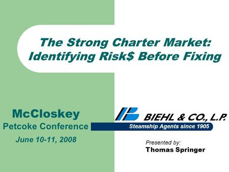 McCloskey Petcoke Conference June 10-11, 2008 Presented by: Thomas Springer Steamship Agents since 1905 The Strong Charter Market: Identifying Risk$ Before.