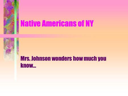 Native Americans of NY Mrs. Johnson wonders how much you know...