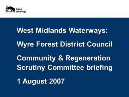 West Midlands Waterways: Wyre Forest District Council Community & Regeneration Scrutiny Committee briefing 1 August 2007.