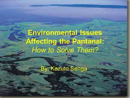 Environmental Issues Affecting the Pantanal: How to Solve Them? By: Kazuto Senga.