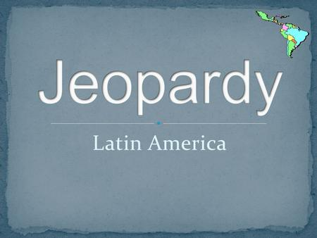 Latin America. JEOPARDY Countries & Cities Landscapes, mountains… Bodies of water History & Culture.