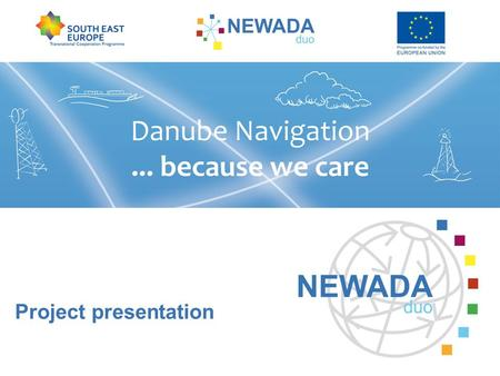 Project presentation. Network of Danube Waterway Administrations – data and user orientation SVP via donau OVFRSOE AVP Plovput ACN EAEMDR AFDJ Photo credits: