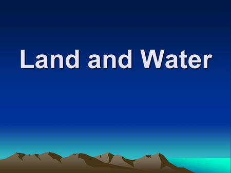 Land and Water.