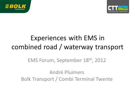 Experiences with EMS in combined road / waterway transport EMS Forum, September 18 th, 2012 André Pluimers Bolk Transport / Combi Terminal Twente.