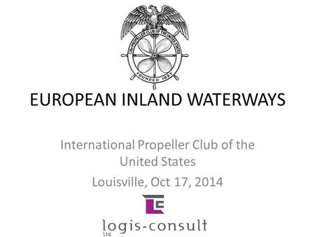 EUROPEAN INLAND WATERWAYS International Propeller Club of the United States Louisville, Oct 17, 2014.