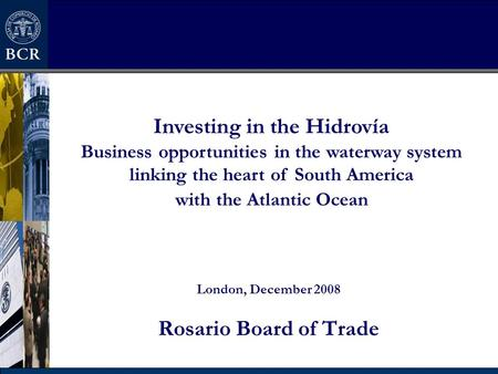 London, December 2008 Rosario Board of Trade Investing in the Hidrovía Business opportunities in the waterway system linking the heart of South America.