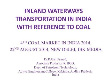 INLAND WATERWAYS TRANSPORTATION IN INDIA WITH REFERENCE TO COAL Dr.R.Giri Prasad, Associate Professor & HOD, Dept. of Petroleum Technology, Aditya Engineering.