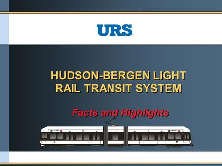 HUDSON-BERGEN LIGHT RAIL TRANSIT SYSTEM HUDSON-BERGEN LIGHT RAIL TRANSIT SYSTEM Facts and Highlights Facts and Highlights.