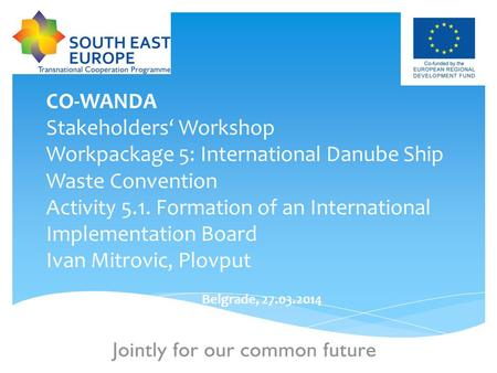 1 CO-WANDA Stakeholders' Workshop Workpackage 5: International Danube Ship Waste Convention Activity 5.1. Formation of an International Implementation.