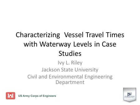 Characterizing Vessel Travel Times with Waterway Levels in Case Studies Ivy L. Riley Jackson State University Civil and Environmental Engineering Department.