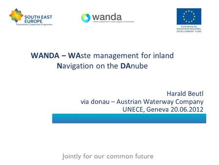 WANDA – WAste management for inland Navigation on the DAnube Harald Beutl via donau – Austrian Waterway Company UNECE, Geneva 20.06.2012.