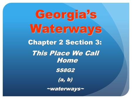 Georgia's Waterways Chapter 2 Section 3: This Place We Call Home SS8G2 (a, b) ~waterways~