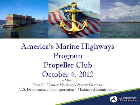 America's Marine Highways Program Propeller Club October 4, 2012 Jim Murphy East Gulf Lower Mississippi System Gateway U.S. Department of Transportation.