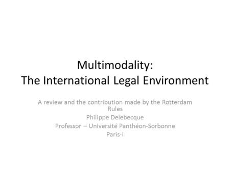 Multimodality: The International Legal Environment A review and the contribution made by the Rotterdam Rules Philippe Delebecque Professor – Université.