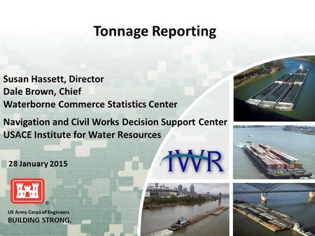 US Army Corps of Engineers BUILDING STRONG ® Tonnage Reporting Susan Hassett, Director Dale Brown, Chief Waterborne Commerce Statistics Center Navigation.