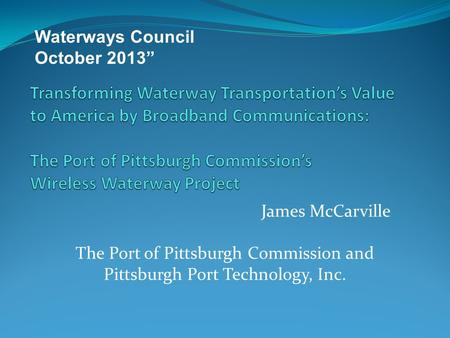 "James McCarville Waterways Council October 2013"" The Port of Pittsburgh Commission and Pittsburgh Port Technology, Inc."