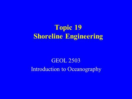 Topic 19 Shoreline Engineering GEOL 2503 Introduction to Oceanography.