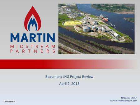 Beaumont LHG Project Review April 2, 2013 NASDAQ: MMLP www.martinmidstream.com Confidential.