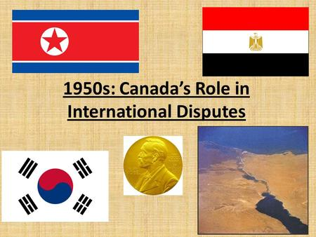 1950s: Canada's Role in International Disputes. The Korean War After WWII Korea was divided into 2 states: – North Korea (communist) under USSR – South.