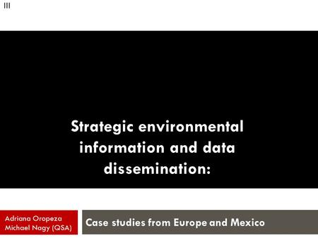 Strategic environmental information and data dissemination: Case studies from Europe and Mexico Adriana Oropeza Michael Nagy (QSA) III.