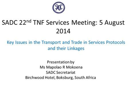 SADC 22 nd TNF Services Meeting: 5 August 2014 Key Issues in the Transport and Trade in Services Protocols and their Linkages Presentation by Ms Mapolao.