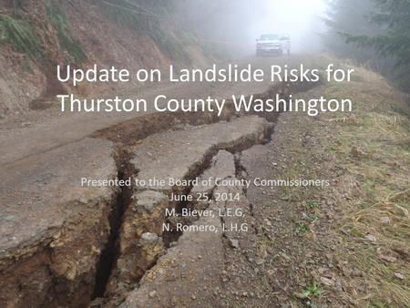Update on Landslide Risks for Thurston County Washington Presented to the Board of County Commissioners June 25, 2014 M. Biever, L.E.G. N. Romero, L.H.G.