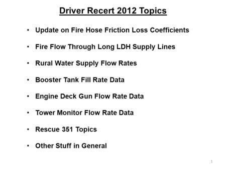 Driver Recert 2012 Topics Update on Fire Hose Friction Loss Coefficients Fire Flow Through Long LDH Supply Lines Rural Water Supply Flow Rates Booster.