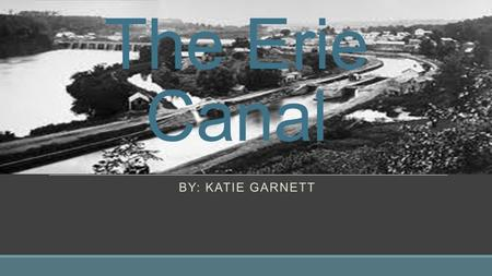 The Erie Canal BY: Katie Garnett.