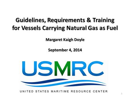 Guidelines, Requirements & Training for Vessels Carrying Natural Gas as Fuel Margaret Kaigh Doyle September 4, 2014 1.