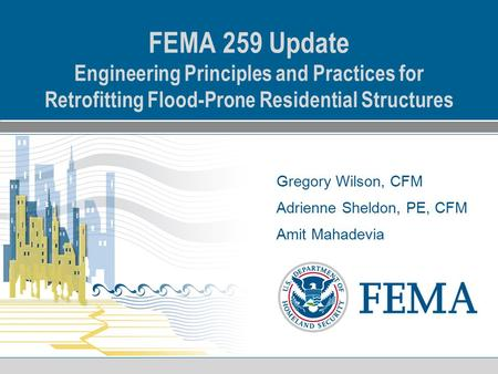 Gregory Wilson, CFM Adrienne Sheldon, PE, CFM Amit Mahadevia FEMA 259 Update Engineering Principles and Practices for Retrofitting Flood-Prone Residential.