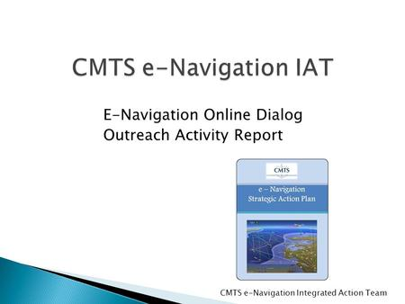 CMTS e-Navigation IAT E-Navigation Online Dialog Outreach Activity Report CMTS e-Navigation Integrated Action Team.