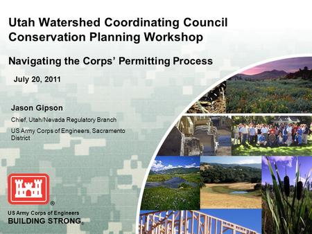 US Army Corps of Engineers BUILDING STRONG ® Utah Watershed Coordinating Council Conservation Planning Workshop Navigating the Corps' Permitting Process.