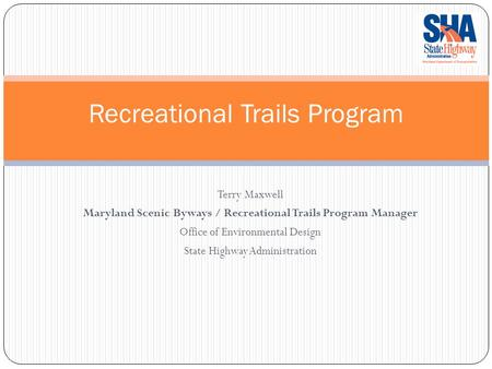 Recreational Trails Program Terry Maxwell Maryland Scenic Byways / Recreational Trails Program Manager Office of Environmental Design State Highway Administration.
