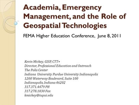 Academia, Emergency Management, and the Role of Geospatial Technologies FEMA Higher Education Conference, June 8, 2011 Kevin Mickey, GISP, CTT+ Director,