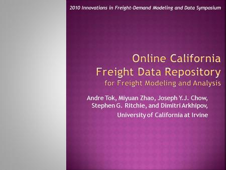 Andre Tok, Miyuan Zhao, Joseph Y.J. Chow, Stephen G. Ritchie, and Dimitri Arkhipov, University of California at Irvine 2010 Innovations in Freight-Demand.