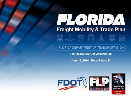 FLORIDA DEPARTMENT OF TRANSPORTATION Florida Natural Gas Association June 18, 2014 | Boca Raton, FL.