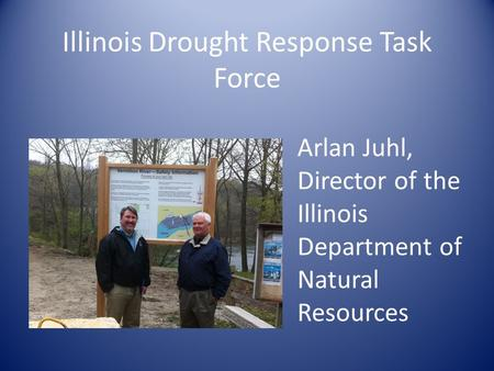 Illinois Drought Response Task Force Arlan Juhl, Director of the Illinois Department of Natural Resources.
